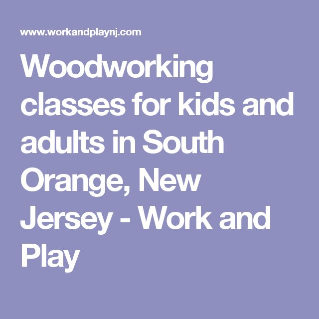 Woodworking classes for kids and adults in South Orange, New Jersey - Work and Play