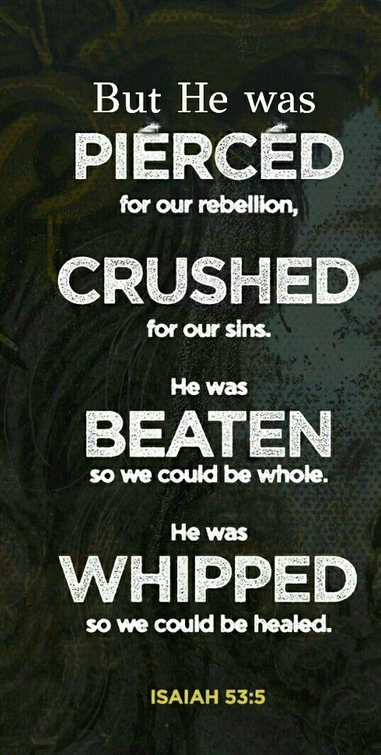 """""""But He was wounded for our transgressions, He was bruised for our iniquities; The chastisement for our peace was upon Him, And by His stripes we are healed."""" Isaiah 53:5 NKJV"""