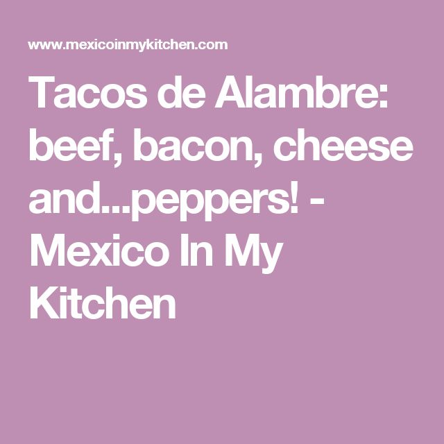 Tacos de Alambre: beef, bacon, cheese and...peppers! - Mexico In My Kitchen