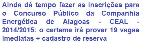 A Companhia Energética de Alagoas - CEAL, empresa controlada das Centrais Elétricas Brasileiras - ELETROBRÁS, comunica da abertura de Concurso Público que visa prover 19 (dezenove) vagas + formação de cadastro de reserva em empregos de Níveis Médio/Técnico e Superior. Os vencimentos vão de R$ 2.270,04 a R$ 4.479,91. As oportunidades são para várias regiões do estado Alagoano e inclusive para Brasília / DF.