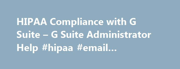 HIPAA Compliance with G Suite – G Suite Administrator Help #hipaa #email #requirements http://zambia.remmont.com/hipaa-compliance-with-g-suite-g-suite-administrator-help-hipaa-email-requirements/  # HIPAA Compliance with G Suite Ensuring that our customers' data is safe, secure and always available to them is one of our top priorities. To demonstrate our compliance with security standards in the industry, Google has sought and received security certifications such as ISO 27001 certification…