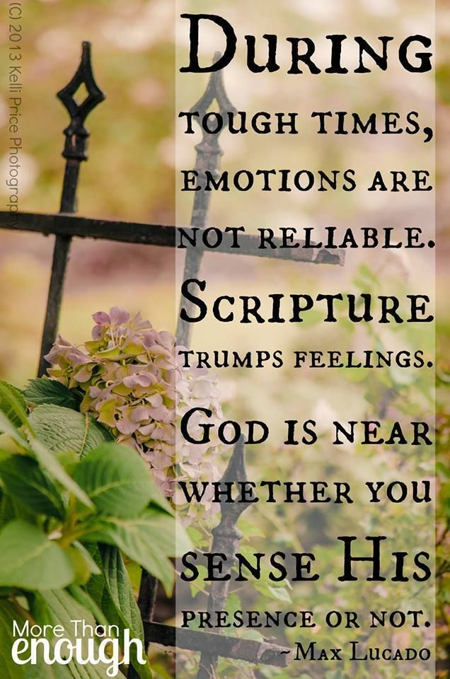 During tough times, emotions are not reliable.  Scripture trumps feelings.  God is near whether you sense His presence or not.  --- Max Lucado