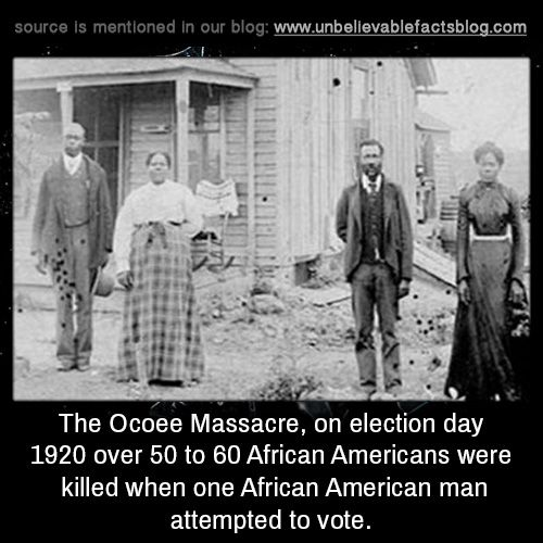 The Ocoee Massacre, on election day 1920 over 50 to 60 African Americans were killed when one African American man attempted to vote.