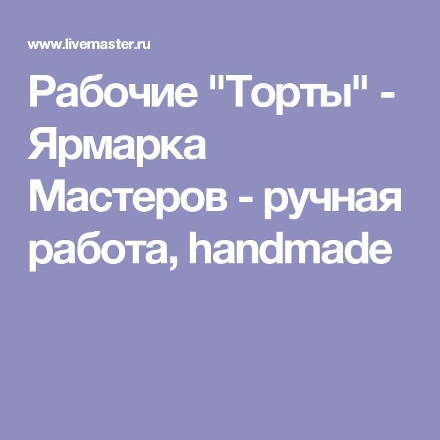 """Рабочие """"Торты"""" - Ярмарка Мастеров - ручная работа, handmade"""