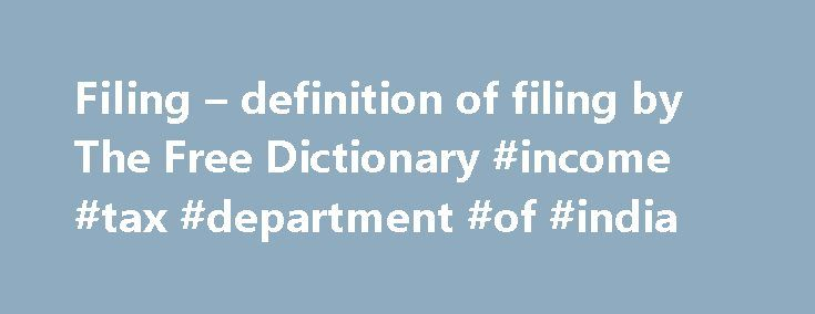 "Filing – definition of filing by The Free Dictionary #income #tax #department #of #india http://incom.nef2.com/2017/05/02/filing-definition-of-filing-by-the-free-dictionary-income-tax-department-of-india/  #free filing # filing filing – the entering of a legal document into the public record; ""he filed a complaint""; ""he filed his tax return"" submission. entry – something (manuscripts or architectural plans and models or estimates or works of art of all genres etc.) submitted for the judgment…"