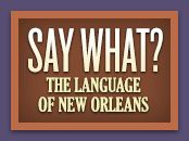 Betcha didn't know that New Orleans has its own language! Its tone, lilt, and slang reflect its ethnic history and tradition. NOLA is part of the deep south, but you won't find much of a stereotypical southern drawl; in fact, there are several distinctive dialects. One of the most surprising is a Brooklynese style heard in the 9th Ward, Irish Channel, and Chalmette sections of New Orleans. Little or no French is spoken by the majority of NOLA, but common parlance isn't without French…