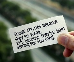 This is so true.... Tears are never a sign of weakness.
