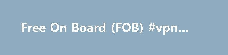 """Free On Board (FOB) #vpn #fob http://game.nef2.com/free-on-board-fob-vpn-fob/  # Free On Board – FOB What does 'Free On Board – FOB' mean Free on board (FOB) is a trade term that indicates whether the seller or the buyer has liability for goods that are damaged or destroyed during shipment between the two parties. """"FOB shipping point"""" (or origin) means that the buyer is at risk while the goods are shipped, and """"FOB destination"""" states that the seller retains the risk of loss until the goods…"""