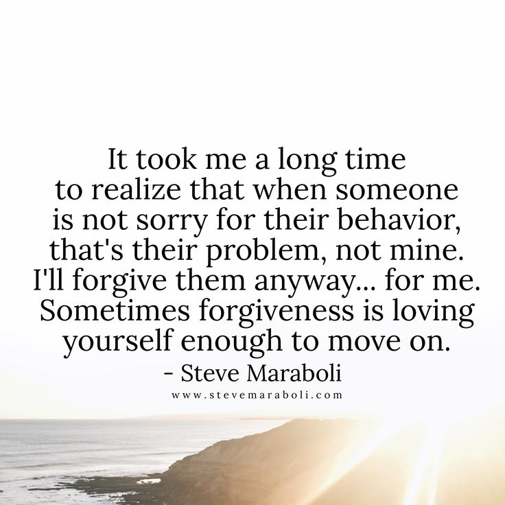 It took me a long time to realize that when someone is not sorry for their behavior, that's their problem, not mine... I'll forgive them anyway, for me. Sometimes forgiveness is loving yourself enough to move on. - Steve Maraboli