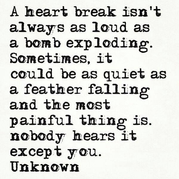 A heart break isn't always as loud as a bomb exploding..