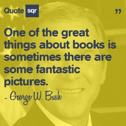 One of the great things about books is sometimes there are some fantastic pictures. - George W. Bush #quotesqr #quotes #funnyquotes