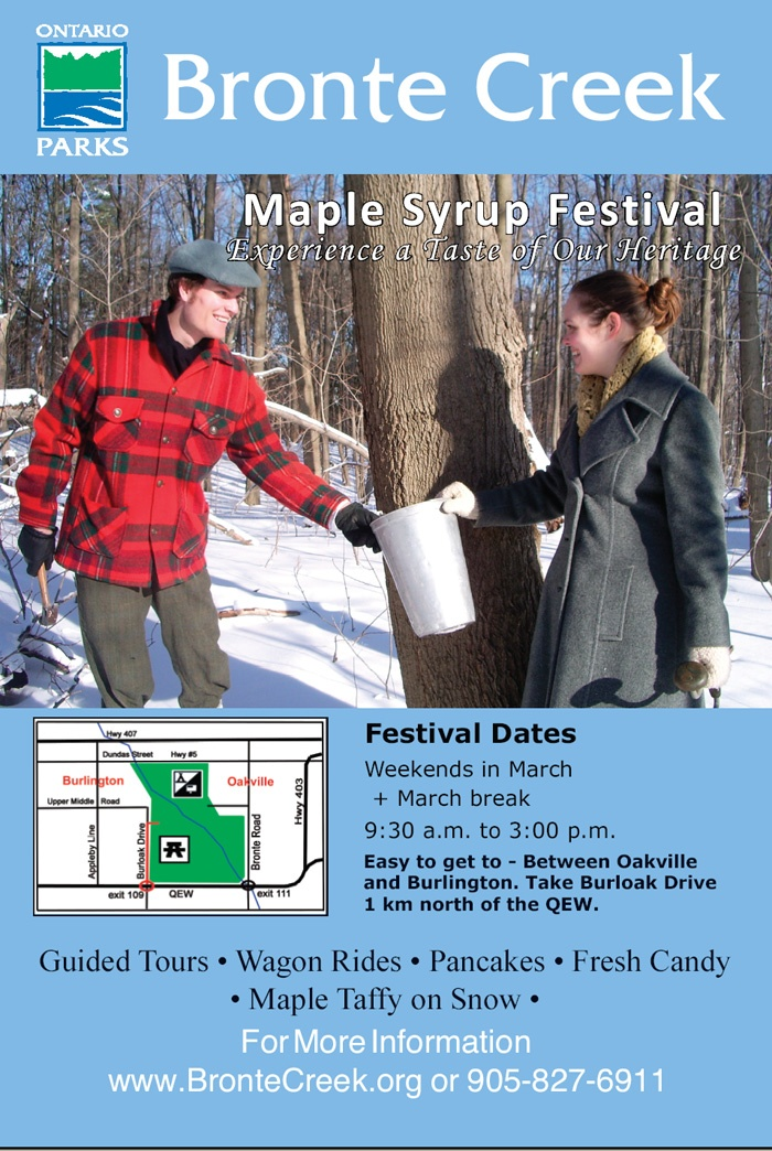 Fresh Ontario maple syrup begins flowing at Bronte Creek Provincial Park on the first Saturday in March when the park's annual Maple Syrup Festival gets under way. The maple syrup festivities are open to the public from 9:30 a.m. to 3:00 p.m. every weekend in March and from 9:30 a.m. to 3:00 p.m. daily through March Break.     Enjoy a guided tour of the Maple Lane, where 1890s costumed interpreters demonstrate how to tap maple trees, make maple syrup and try samples.