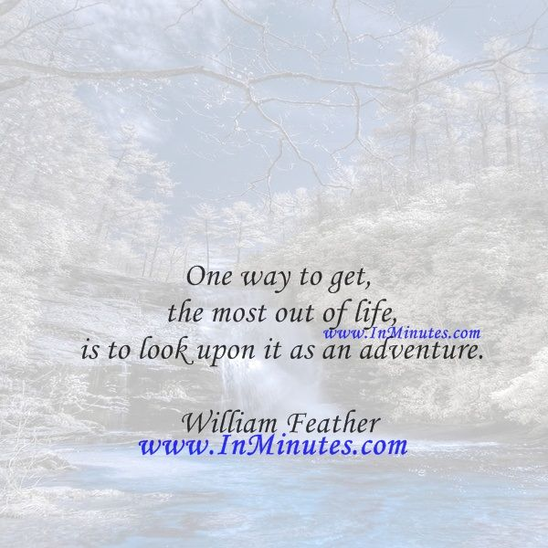 One way to get the most out of life is to look upon it as an adventure.  William Feather
