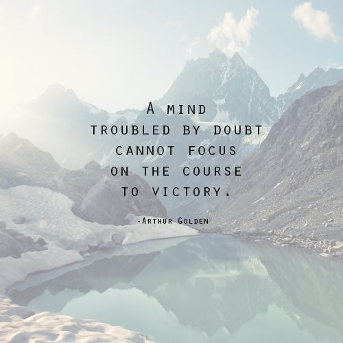 A mind troubled by doubt cannot focus on the course to victory