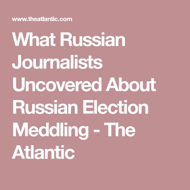 What Russian Journalists Uncovered About Russian Election Meddling - The Atlantic