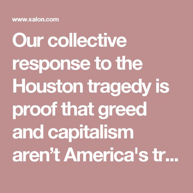 Our collective response to the Houston tragedy is proof that greed and capitalism aren't America's true values. True American patriots are SOCIALISTS - who love our neighbors and care about their happiness. Doesn't mean we're pushovers, does mean we put people ahead of greed and corruption.