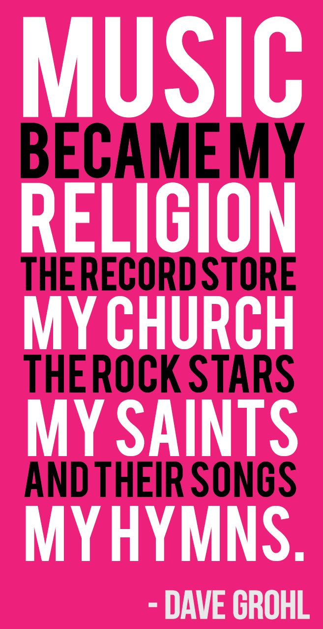 Music, my religion. The record store, my church. The rock stars, my saints. And their songs my hymns. -Dave Grohl
