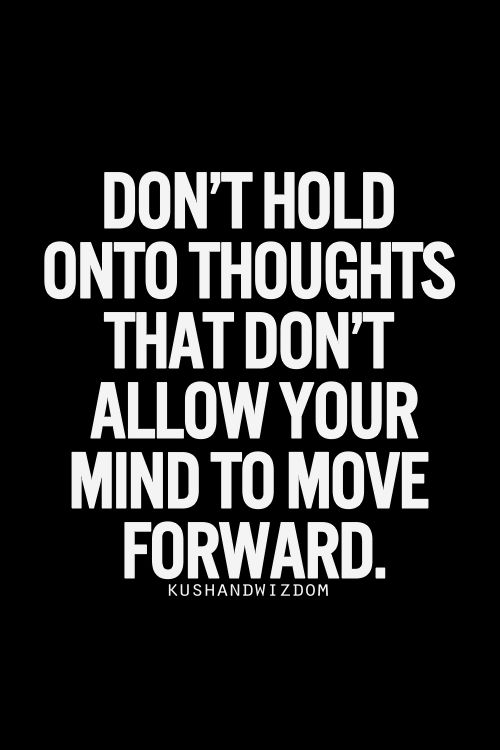 Don't hold onto thoughts that don't allow your mind to move forward... wise words