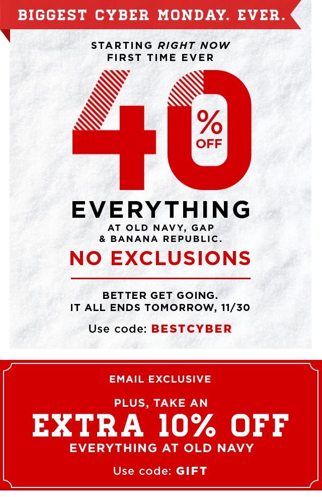 BIGGEST CYBER MONDAY. EVER. | 40% OFF EVERYTHING AT OLD NAVY, GAP & BANANA REPUBLIC.| NO EXCLUSIONS | Use code: BESTCYBER | EXTRA 10% OFF EVERYTHING AT OLD NAVY | Use code: GIFT