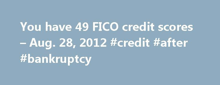 You have 49 FICO credit scores – Aug. 28, 2012 #credit #after #bankruptcy http://credits.remmont.com/you-have-49-fico-credit-scores-aug-28-2012-credit-after-bankruptcy/  #credit scores # You have 49 FICO credit scores The credit score you get isn't always the same score a lender looks at when deciding whether to give you a mortgage, credit card or auto loan. While you receive only…  Read moreThe post You have 49 FICO credit scores – Aug. 28, 2012 #credit #after #bankruptcy appeared first on…