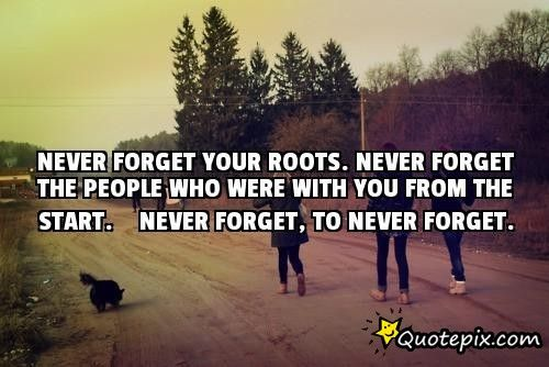never forget your roots. never forget the people who were ...