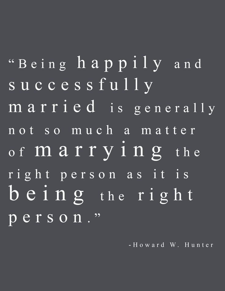 """Being happily and successfully married is generally not so much a matter of marrying the right person as it is about being the right person"" -Howard W. Hunter Quote about marriage"