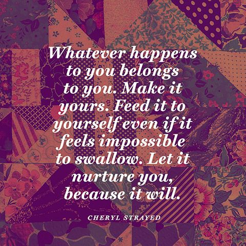 """""""Whatever happens to you belongs to you. Make it yours. Feed it to yourself even if it feels impossible to swallow. Let it nurture you, because it will."""" — Cheryl Strayed"""