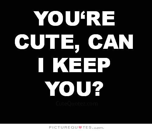 You're cute, can I keep you?. Picture Quotes.