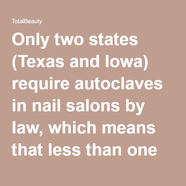 Only two states (Texas and Iowa) require autoclaves in nail salons by law, which means that less than one percent of salons use them regularly.