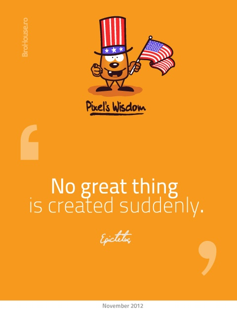 No great thing is created suddenly -Epictetus