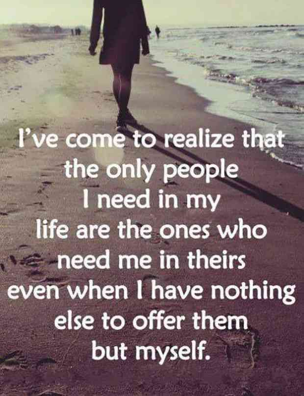"""""""I've come to realize that the only people I need in my life are the ones who need me in theirs even when I have nothing else to offer but myself."""""""