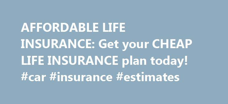 AFFORDABLE LIFE INSURANCE: Get your CHEAP LIFE INSURANCE plan today! #car #insurance #estimates http://insurances.remmont.com/affordable-life-insurance-get-your-cheap-life-insurance-plan-today-car-insurance-estimates/  #affordable life insurance # affordable life insurance life insurance quotes Life Insurance life insurance companies life insurance rates global life insurance life insurance quotes online online life insurance term life insurance quotes life insurance quotes state farm life…