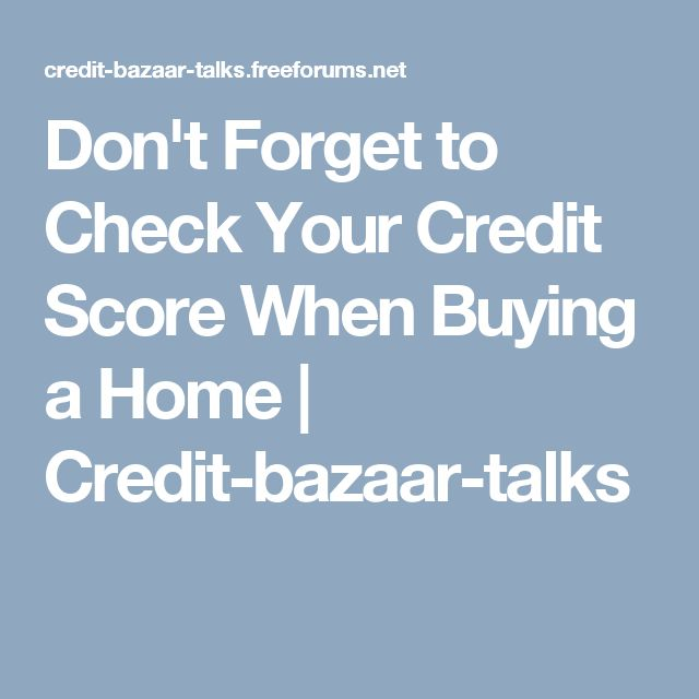 Don't Forget to Check Your Credit Score When Buying a Home | Credit-bazaar-talks