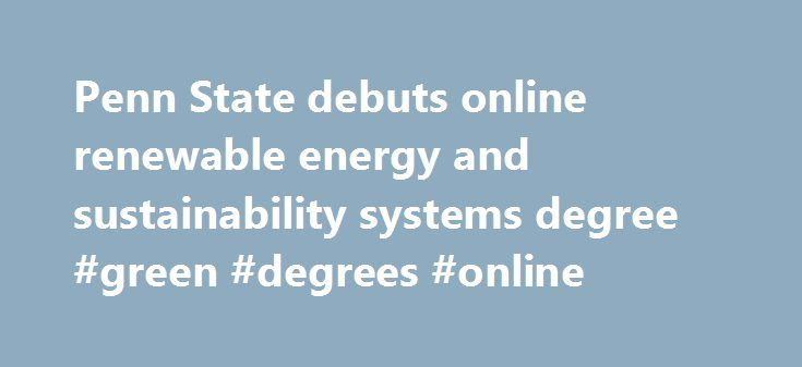 Penn State debuts online renewable energy and sustainability systems degree #green #degrees #online http://massachusetts.nef2.com/penn-state-debuts-online-renewable-energy-and-sustainability-systems-degree-green-degrees-online/  # Penn State debuts online renewable energy and sustainability systems degree Penn State debuts online renewable energy and sustainability systems degree UNIVERSITY PARK, Pa. — Interest in renewable energy is growing worldwide and so are jobs in this field, according…