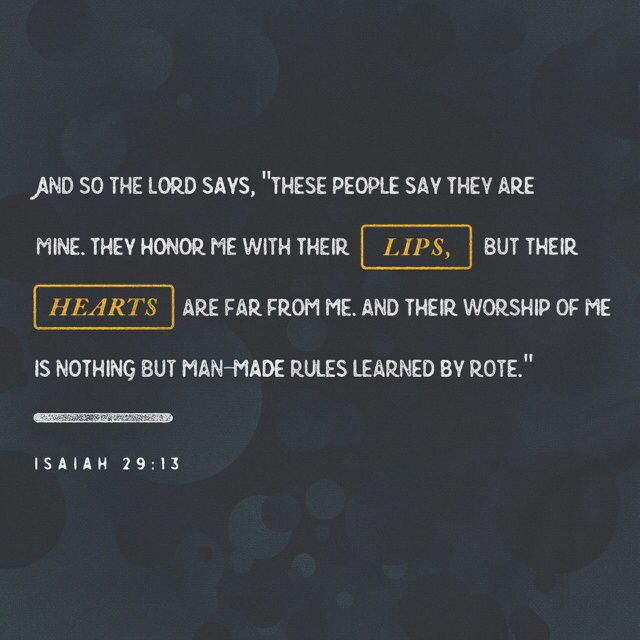 "13 And the Lord said: ""Because this people draw near with their mouth and honor me with their lips, while their hearts are far from me, and their fear of me is a commandment taught by men, (‭Isaiah‬ ‭29‬:‭13‬ ESV)"