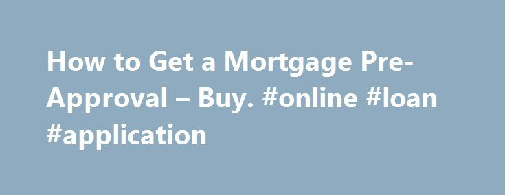 How to Get a Mortgage Pre-Approval – Buy. #online #loan #application http://loans.remmont.com/how-to-get-a-mortgage-pre-approval-buy-online-loan-application/  #how to get a loan # How to Get a Mortgage Pre-Approval November 8, 2013 May 28, 2015 There s nothing more frustrating than falling in love with a home and then discovering you can t afford to buy it. Consulting with a mortgage lender is the first step you should undertake in the home buying process. Almost […]The post How to Get a…