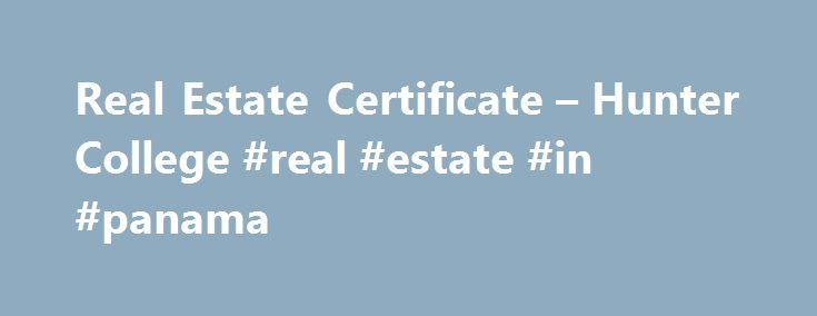 Real Estate Certificate – Hunter College #real #estate #in #panama http://real-estate.remmont.com/real-estate-certificate-hunter-college-real-estate-in-panama/  #real estate course # Real Estate Certificate The Real Estate Certificate prepares students for the New York State Licensed Real Estate Salesperson exam, a required step on the road to a successful career in real estate. Registration and Tuition: The Certificate in Real Estate is $550. Students are also able to register per course…