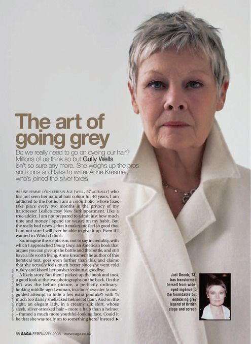 Judi Dench. I think all women should allow their hair to go grey. That way, it's a natural transition; you don't have the horrendous block of grey coming after your jet black dyed hair. - beautyandhairhaven.com