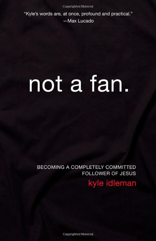 Not a Fan ~ Kyle Idleman. Outstanding book! The premise is to challenge the reader to examine whether he/she really is a follower of Jesus or just an enthusiastic admirer on the sidelines. Be a follower, not a fan.