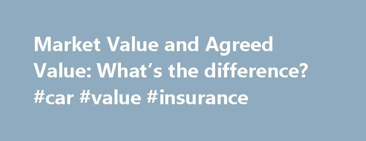 Market Value and Agreed Value: What's the difference? #car #value #insurance http://debt.nef2.com/market-value-and-agreed-value-whats-the-difference-car-value-insurance/  # Market Value and Agreed Value: What's the difference? What is market value? Insuring your car at market value means it's insured for what it's currently worth 'in the market'. Or at least, what it was worth before it was damaged. It's worth is based on what similar cars in a similar condition are worth. And, if the car's…