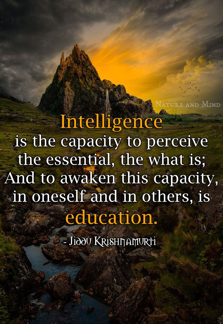 Jiddu Krishnamurti - Intelligence is the capacity to perceive the essential, the what is; and to awaken this capacity, in oneself and in oth...