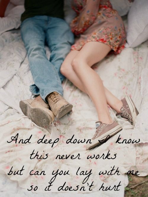 And deep down I know this never works but can you lay with me so it doesn't hurt