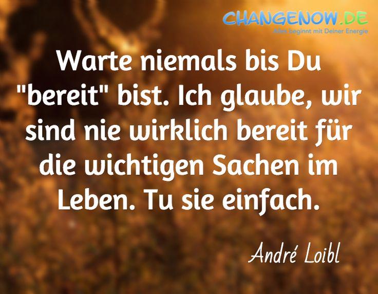 """Warte niemals bis Du """"bereit"""" bist. Ich glaube, wir sind nie wirklich bereit für die wichtigen Sachen im Leben. Tu sie einfach. / André Loibl"""