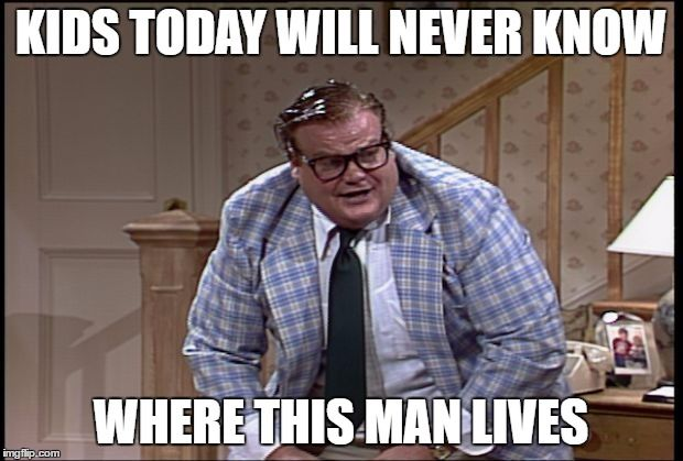 kids today will never know......... | KIDS TODAY WILL NEVER KNOW WHERE THIS MAN LIVES | image tagged in chris farley as matt foley,chris farley,matt foley,memes,in a van down by the river,kids today | made w/ Imgflip meme maker