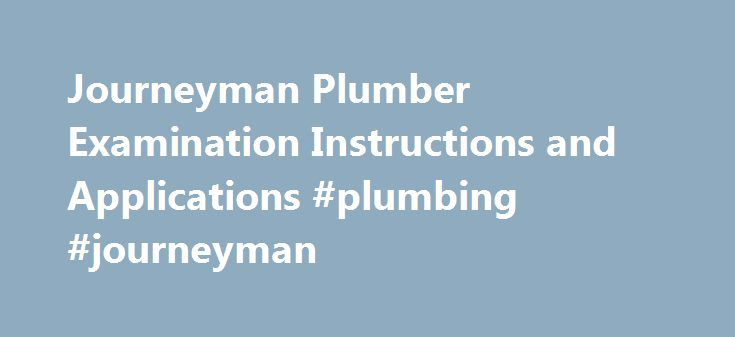 Journeyman Plumber Examination Instructions and Applications #plumbing #journeyman http://autos.nef2.com/journeyman-plumber-examination-instructions-and-applications-plumbing-journeyman/  # Journeyman Plumber Examination Instructions and Applications Instructions for Journeyman Plumbing Examination Application Please read these instructions carefully before beginning the application process. This is an application to take the Journeyman Plumber Exam. If you have any questions, please contact…