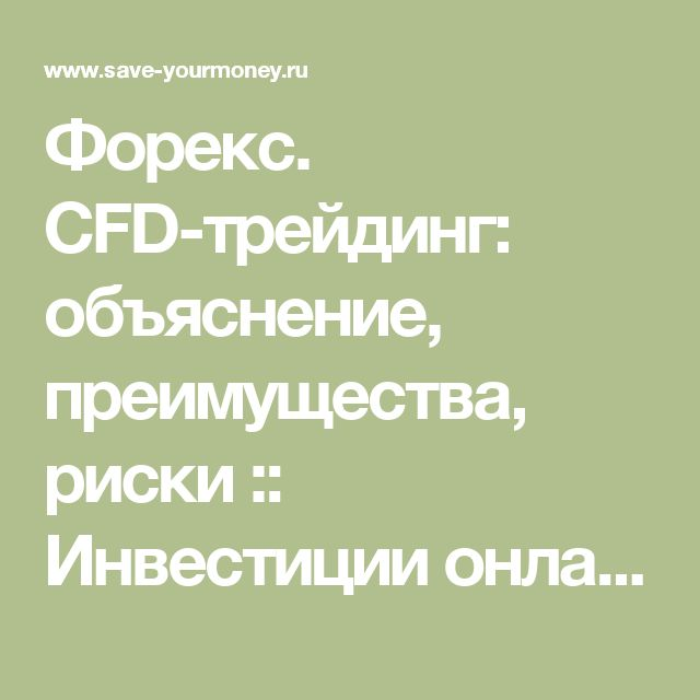 Форекс. CFD-трейдинг: объяснение, преимущества, риски :: Инвестиции онлайн - ВАШ Путь в мире бизнеса.