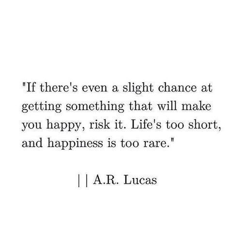 """If there's even a slight chance of  getting something that will make you happy, risk it"""