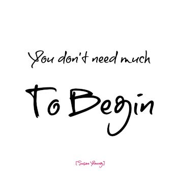When I started my business I had nothing (but I had everything) but I had myself.  All you need is YOU to begin.
