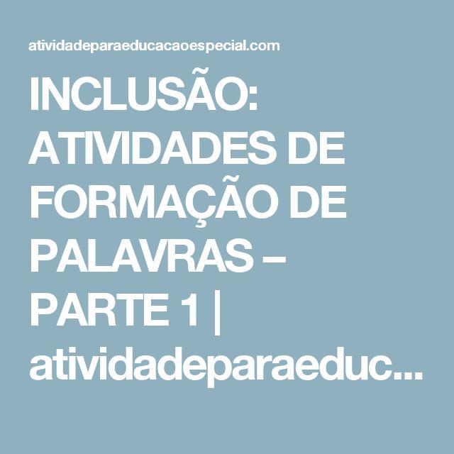 INCLUSÃO: ATIVIDADES DE FORMAÇÃO DE PALAVRAS – PARTE 1      atividadeparaeducacaoespecial.com