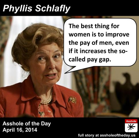 Phyllis Schlafly, Asshole of the Day for April 16, 2014 by TeaPartyCat (Follow @TeaPartyCat) In the last month or two equal pay laws and the...
